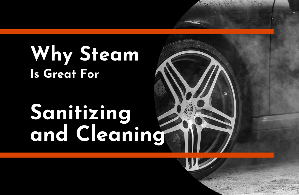 Why Steam Is Great for Sanitizing and Cleaning   TC's Mobile Detailing   Lakeland Florida   Outshine The Rest