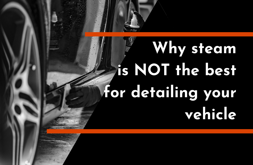 Why Steam Cleaning is NOT the Best Option for Detailing Your Vehicle | TC's Mobile Detailing | Lakeland, FL